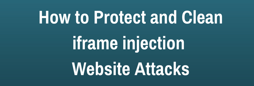 Iframe Injection Website Attack and Tips to Clean the Infection