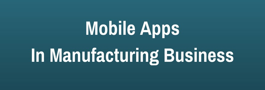 How Mobile Applications Will Save Your Manufacturing Business