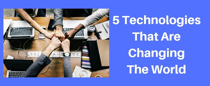 5 technologies changing the world