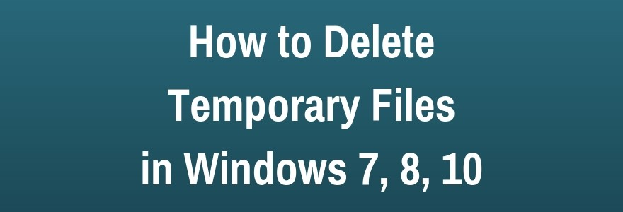 How to Safely Delete Temporary Files in Windows 7,8,10